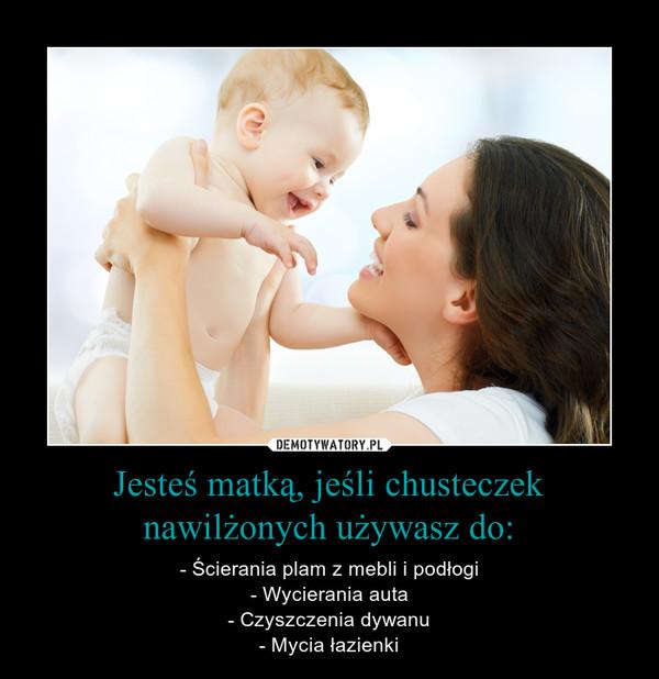 Jesteś matką, jeśli chusteczek nawilżonych używasz do: – - Ścierania plam z mebli i podłogi- Wycierania auta- Czyszczenia dywanu- Mycia łazienki