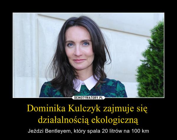 Dominika Kulczyk zajmuje się działalnością ekologiczną – Jeździ Bentleyem, który spala 20 litrów na 100 km