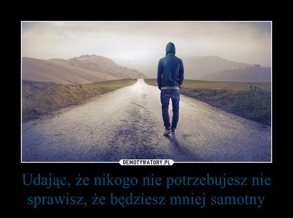 Udając, że nikogo nie potrzebujesz nie sprawisz, że będziesz mniej samotny –