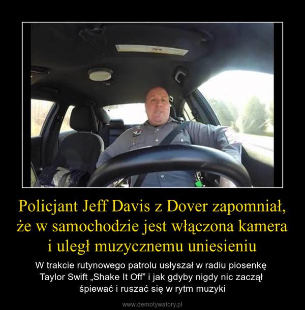 """Policjant Jeff Davis z Dover zapomniał, że w samochodzie jest włączona kamera i uległ muzycznemu uniesieniu – W trakcie rutynowego patrolu usłyszał w radiu piosenkę Taylor Swift """"Shake It Off"""" i jak gdyby nigdy nic zaczął śpiewać i ruszać się w rytm muzyki"""