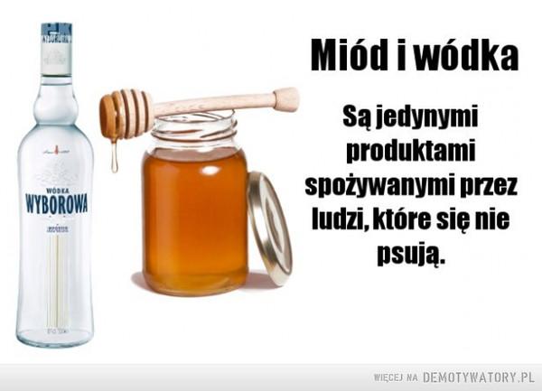 Miód i wódka –  Miód i wódkaSą jedynymiproduktamispożywanymi przezludzi, które się niepsują.