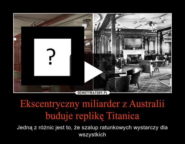 Ekscentryczny miliarder z Australii buduje replikę Titanica – Jedną z różnic jest to, że szalup ratunkowych wystarczy dla wszystkich