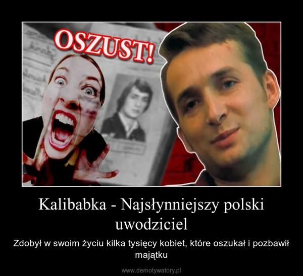 Kalibabka - Najsłynniejszy polski uwodziciel – Zdobył w swoim życiu kilka tysięcy kobiet, które oszukał i pozbawił majątku
