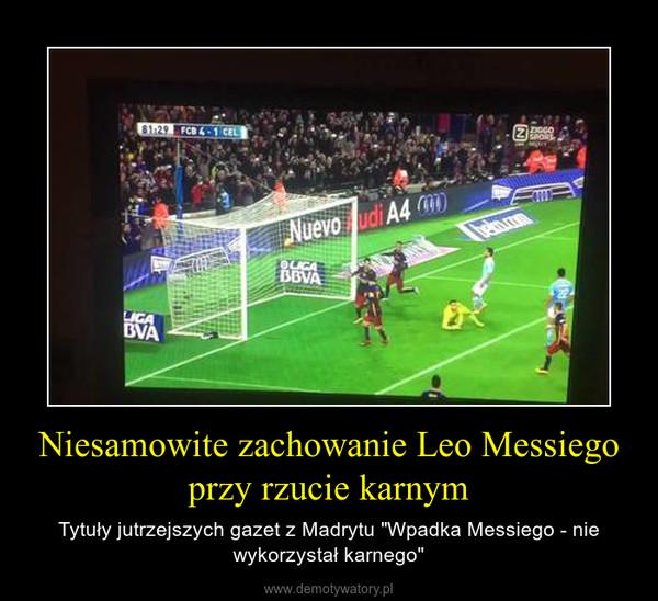 """Niesamowite zachowanie Leo Messiego przy rzucie karnym – Tytuły jutrzejszych gazet z Madrytu """"Wpadka Messiego - nie wykorzystał karnego"""""""