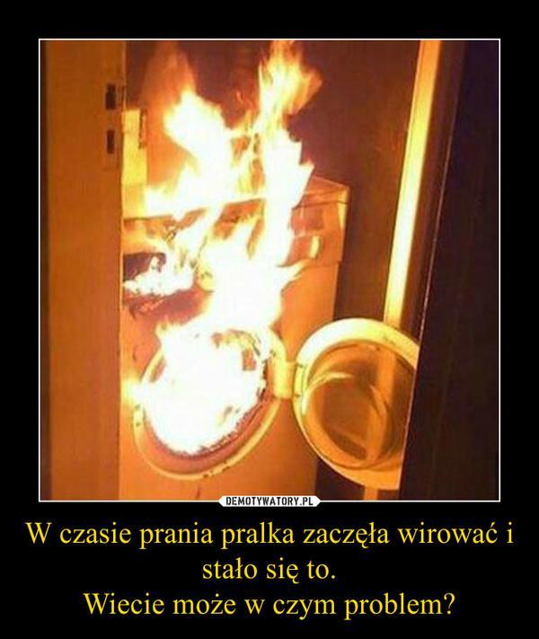 W czasie prania pralka zaczęła wirować i stało się to.Wiecie może w czym problem? –