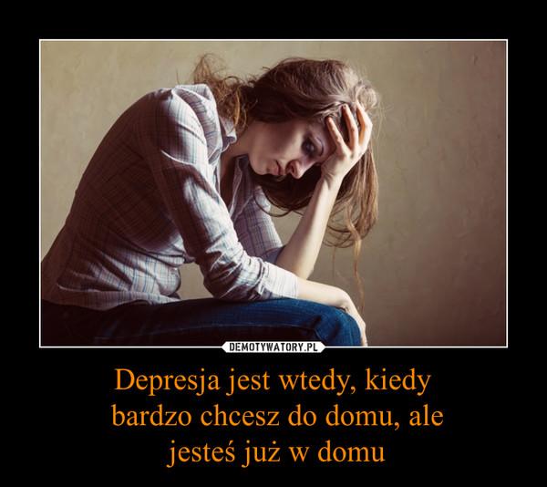 Depresja jest wtedy, kiedy bardzo chcesz do domu, ale jesteś już w domu –