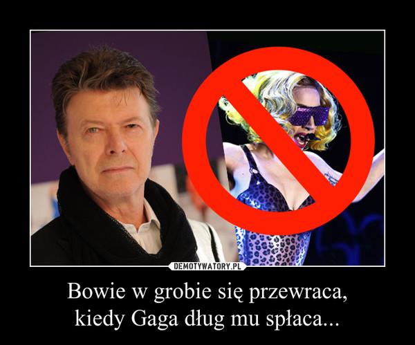 Bowie w grobie się przewraca,kiedy Gaga dług mu spłaca... –