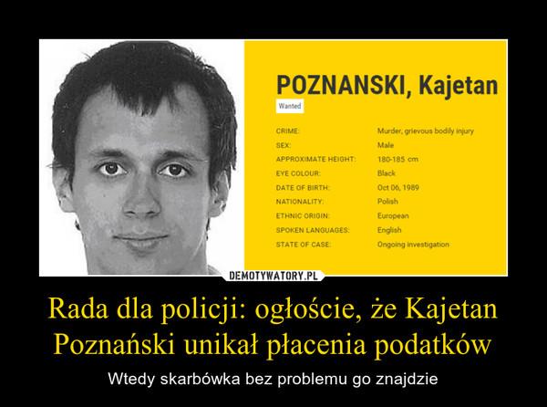 Rada dla policji: ogłoście, że Kajetan Poznański unikał płacenia podatków – Wtedy skarbówka bez problemu go znajdzie