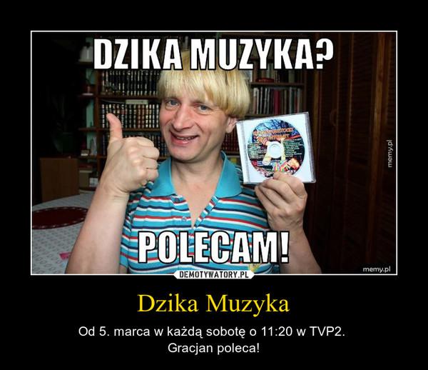 Dzika Muzyka – Od 5. marca w każdą sobotę o 11:20 w TVP2. Gracjan poleca!