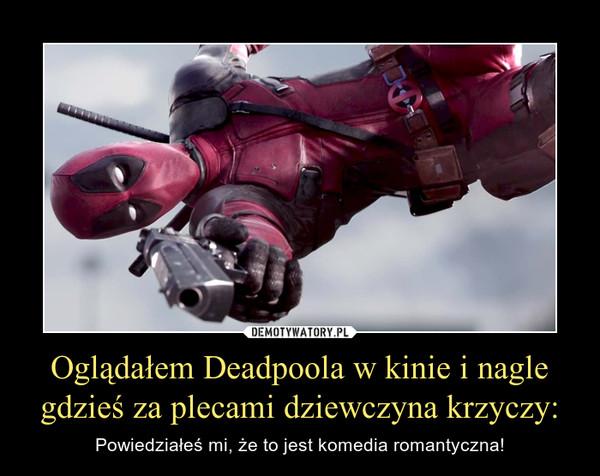 Oglądałem Deadpoola w kinie i nagle gdzieś za plecami dziewczyna krzyczy: – Powiedziałeś mi, że to jest komedia romantyczna!