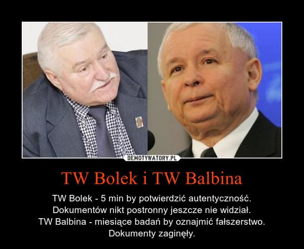 TW Bolek i TW Balbina – TW Bolek - 5 min by potwierdzić autentyczność.Dokumentów nikt postronny jeszcze nie widział.TW Balbina - miesiące badań by oznajmić fałszerstwo.Dokumenty zaginęły.