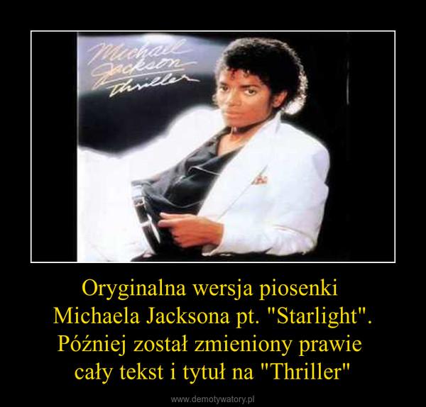 """Oryginalna wersja piosenki Michaela Jacksona pt. """"Starlight"""".Później został zmieniony prawie cały tekst i tytuł na """"Thriller"""" –"""