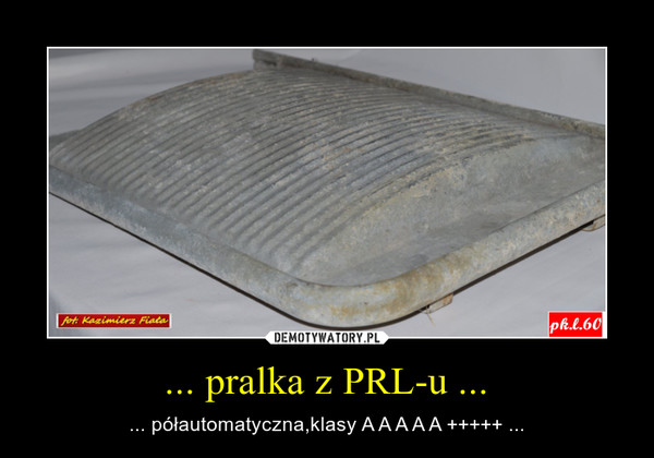 ... pralka z PRL-u ... – ... półautomatyczna,klasy A A A A A +++++ ...