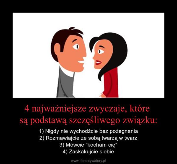 """4 najważniejsze zwyczaje, które są podstawą szczęśliwego związku: – 1) Nigdy nie wychodźcie bez pożegnania2) Rozmawiajcie ze sobą twarzą w twarz3) Mówcie """"kocham cię""""4) Zaskakujcie siebie"""