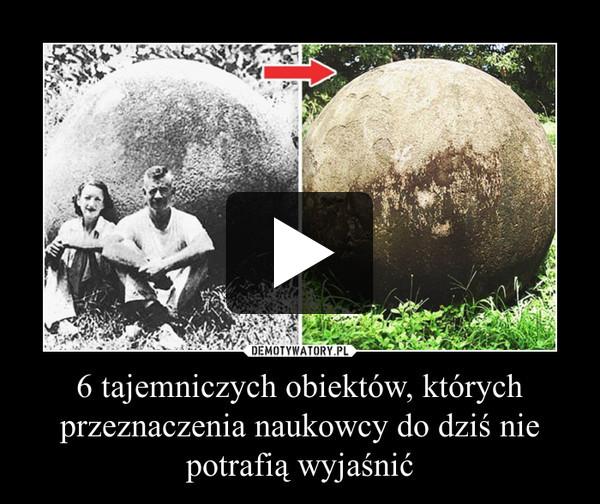 6 tajemniczych obiektów, których przeznaczenia naukowcy do dziś nie potrafią wyjaśnić –
