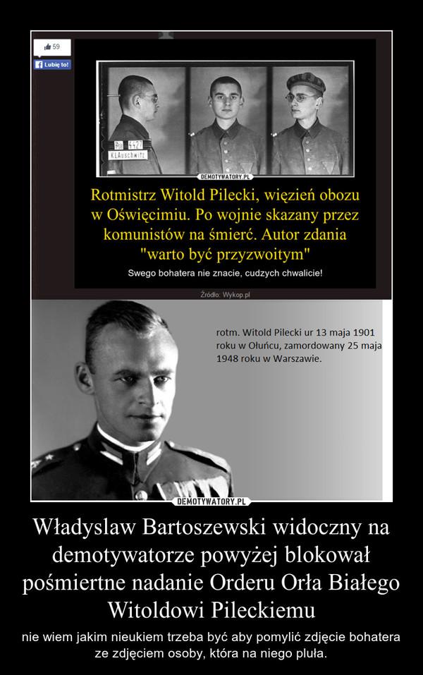 Władyslaw Bartoszewski widoczny na demotywatorze powyżej blokował pośmiertne nadanie Orderu Orła Białego Witoldowi Pileckiemu – nie wiem jakim nieukiem trzeba być aby pomylić zdjęcie bohatera ze zdjęciem osoby, która na niego pluła.