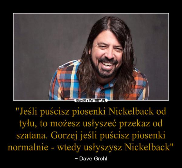 """""""Jeśli puścisz piosenki Nickelback od tyłu, to możesz usłyszeć przekaz od szatana. Gorzej jeśli puścisz piosenki normalnie - wtedy usłyszysz Nickelback"""" – ~ Dave Grohl"""