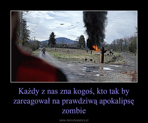 Każdy z nas zna kogoś, kto tak by zareagował na prawdziwą apokalipsę zombie –