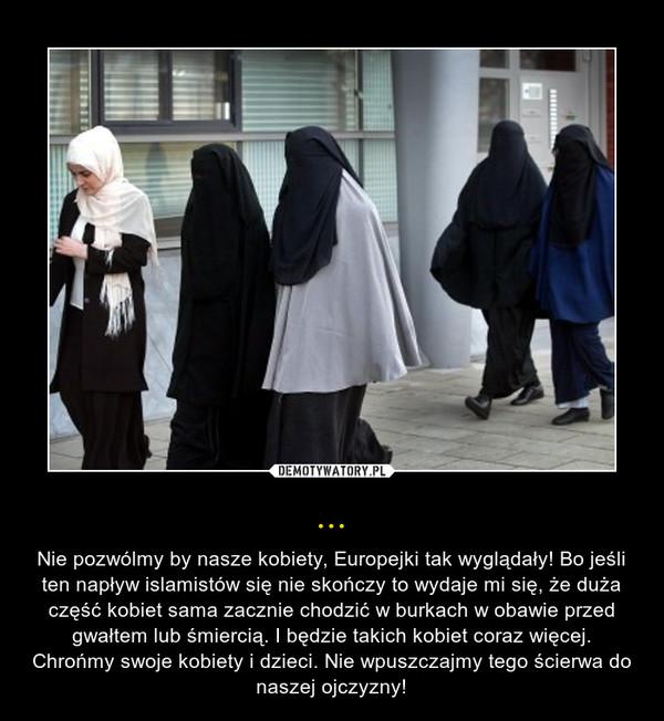 ... – Nie pozwólmy by nasze kobiety, Europejki tak wyglądały! Bo jeśli ten napływ islamistów się nie skończy to wydaje mi się, że duża część kobiet sama zacznie chodzić w burkach w obawie przed gwałtem lub śmiercią. I będzie takich kobiet coraz więcej. Chrońmy swoje kobiety i dzieci. Nie wpuszczajmy tego ścierwa do naszej ojczyzny!