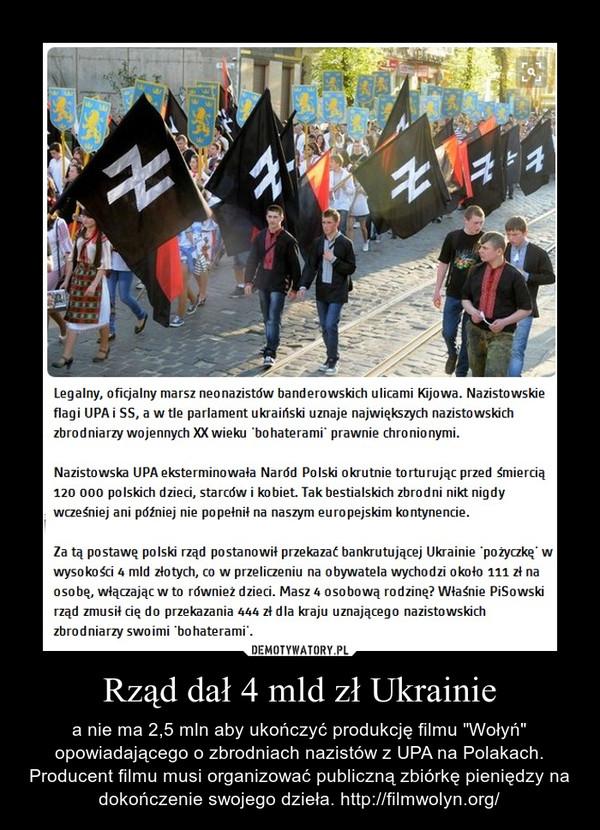 """Rząd dał 4 mld zł Ukrainie – a nie ma 2,5 mln aby ukończyć produkcję filmu """"Wołyń"""" opowiadającego o zbrodniach nazistów z UPA na Polakach. Producent filmu musi organizować publiczną zbiórkę pieniędzy na dokończenie swojego dzieła. http://filmwolyn.org/"""