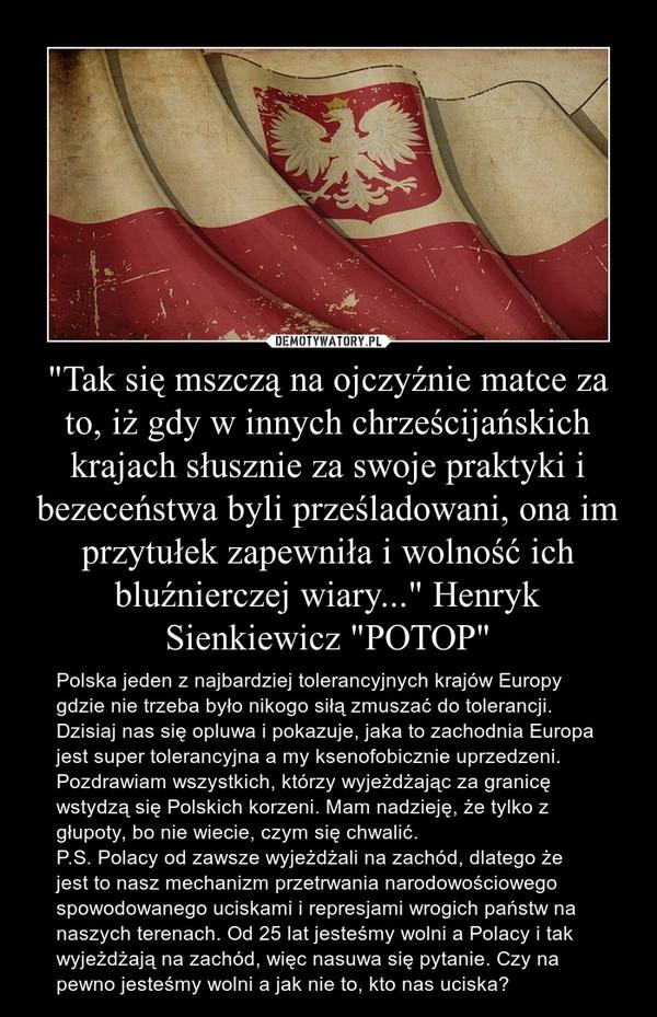 """""""Tak się mszczą na ojczyźnie matce za to, iż gdy w innych chrześcijańskich krajach słusznie za swoje praktyki i bezeceństwa byli prześladowani, ona im przytułek zapewniła i wolność ich bluźnierczej wiary..."""" Henryk Sienkiewicz """"POTOP"""" – Polska jeden z najbardziej tolerancyjnych krajów Europy gdzie nie trzeba było nikogo siłą zmuszać do tolerancji. Dzisiaj nas się opluwa i pokazuje, jaka to zachodnia Europa jest super tolerancyjna a my ksenofobicznie uprzedzeni. Pozdrawiam wszystkich, którzy wyjeżdżając za granicę wstydzą się Polskich korzeni. Mam nadzieję, że tylko z głupoty, bo nie wiecie, czym się chwalić.P.S. Polacy od zawsze wyjeżdżali na zachód, dlatego że jest to nasz mechanizm przetrwania narodowościowego spowodowanego uciskami i represjami wrogich państw na naszych terenach. Od 25 lat jesteśmy wolni a Polacy i tak wyjeżdżają na zachód, więc nasuwa się pytanie. Czy na pewno jesteśmy wolni a jak nie to, kto nas uciska?"""