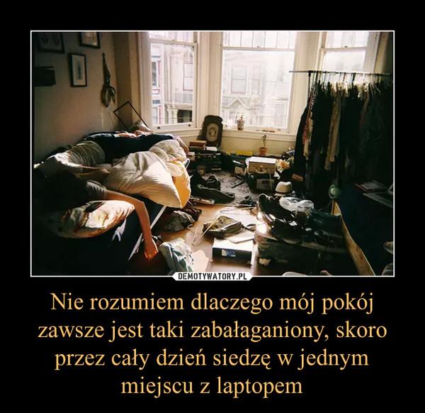 Nie rozumiem dlaczego mój pokój zawsze jest taki zabałaganiony, skoro przez cały dzień siedzę w jednym miejscu z laptopem –