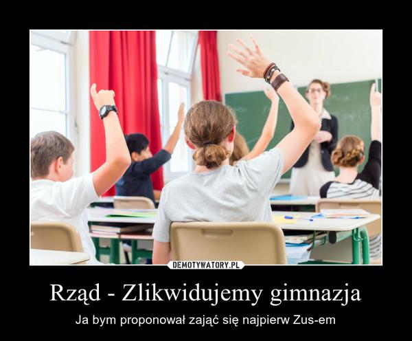 Rząd - Zlikwidujemy gimnazja – Ja bym proponował zająć się najpierw Zus-em