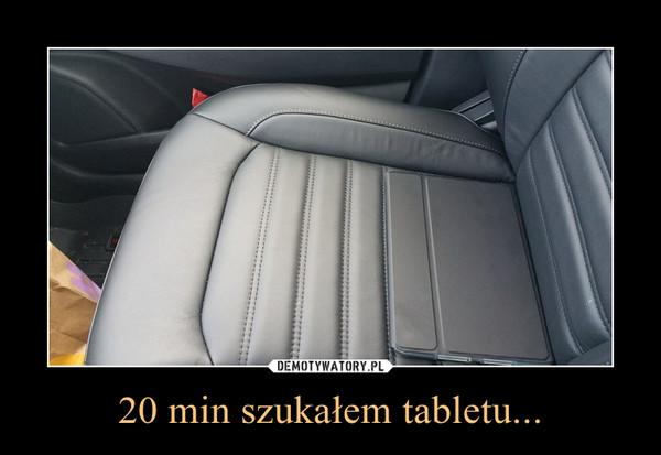 20 min szukałem tabletu... –