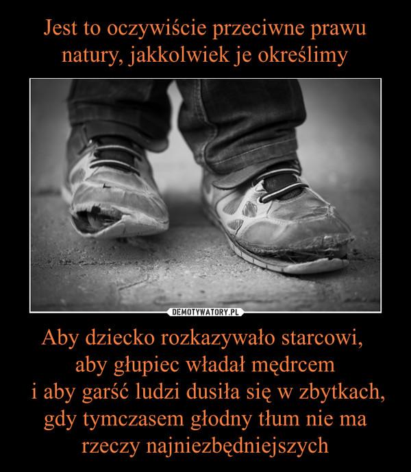 Aby dziecko rozkazywało starcowi, aby głupiec władał mędrcem i aby garść ludzi dusiła się w zbytkach, gdy tymczasem głodny tłum nie ma rzeczy najniezbędniejszych –