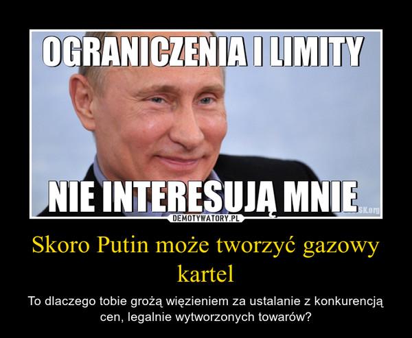 Skoro Putin może tworzyć gazowy kartel – To dlaczego tobie grożą więzieniem za ustalanie z konkurencją cen, legalnie wytworzonych towarów?