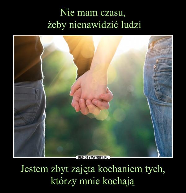 Jestem zbyt zajęta kochaniem tych, którzy mnie kochają –