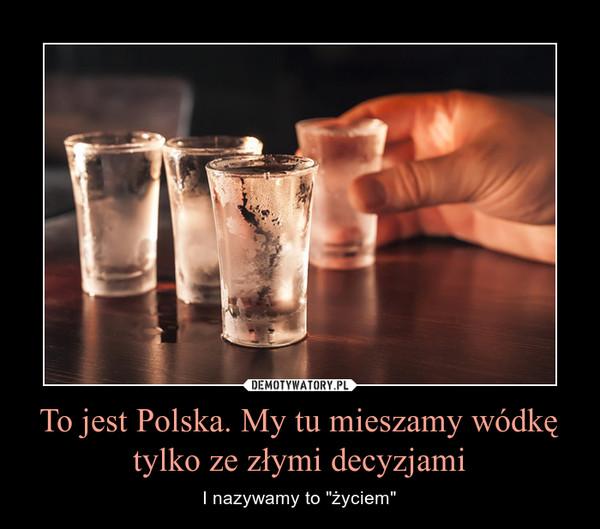 """To jest Polska. My tu mieszamy wódkę tylko ze złymi decyzjami – I nazywamy to """"życiem"""""""