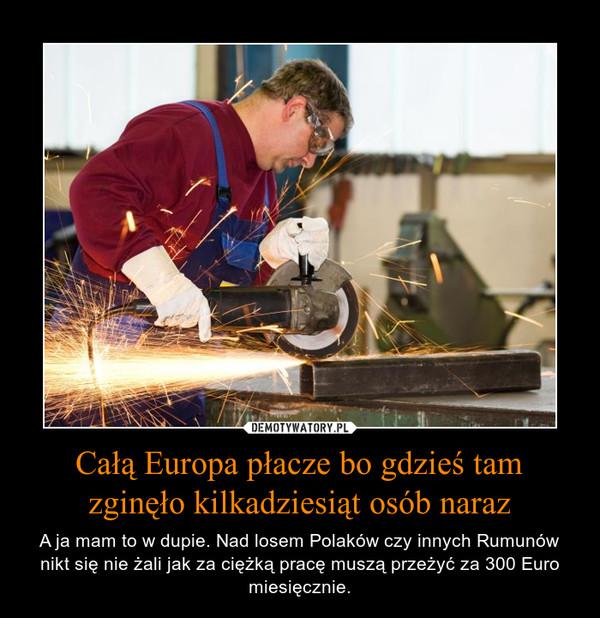 Całą Europa płacze bo gdzieś tam zginęło kilkadziesiąt osób naraz – A ja mam to w dupie. Nad losem Polaków czy innych Rumunów nikt się nie żali jak za ciężką pracę muszą przeżyć za 300 Euro miesięcznie.