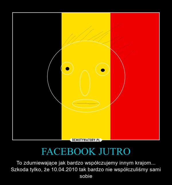 FACEBOOK JUTRO – To zdumiewające jak bardzo współczujemy innym krajom... Szkoda tylko, że 10.04.2010 tak bardzo nie współczuliśmy sami sobie