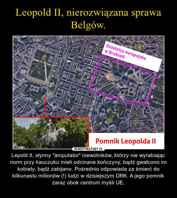 """– Lepold II, słynny """"amputator"""" niewolników, którzy nie wyrabiając norm przy kauczuku mieli odcinane kończyny, bądź gwałcono im kobiety, bądź zabijano. Pośrednio odpowiada za śmierć do kilkunastu milionów (!) ludzi w dzisiejszym DRK. A jego pomnik zaraz obok centrum myśli UE."""
