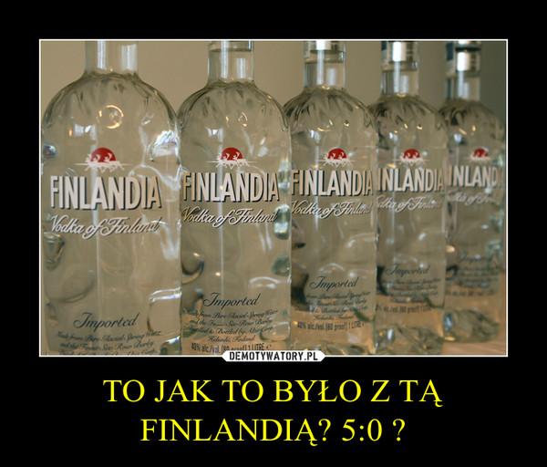 TO JAK TO BYŁO Z TĄ FINLANDIĄ? 5:0 ? –