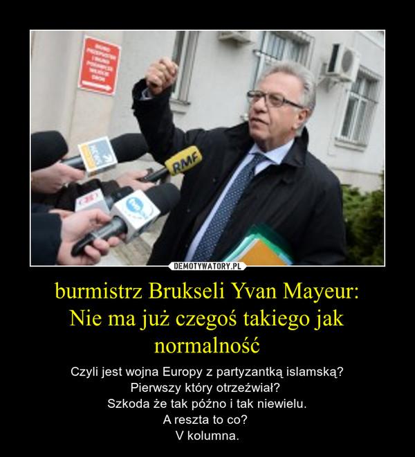 burmistrz Brukseli Yvan Mayeur:Nie ma już czegoś takiego jak normalność – Czyli jest wojna Europy z partyzantką islamską?Pierwszy który otrzeźwiał? Szkoda że tak późno i tak niewielu.A reszta to co? V kolumna.