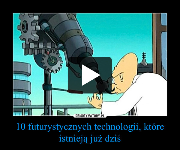 10 futurystycznych technologii, które istnieją już dziś –