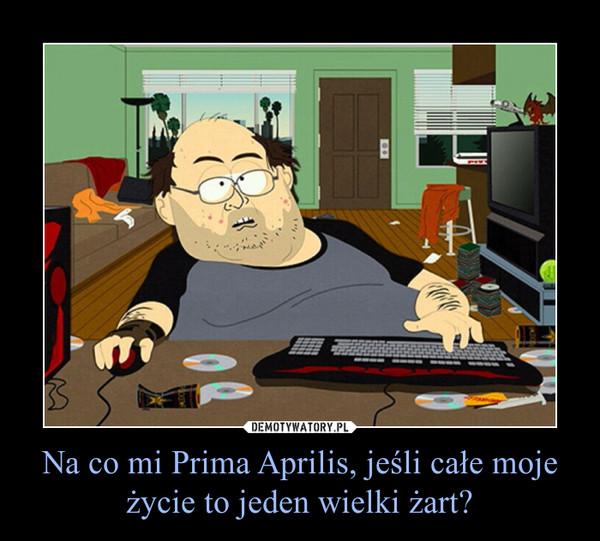Na co mi Prima Aprilis, jeśli całe moje życie to jeden wielki żart? –