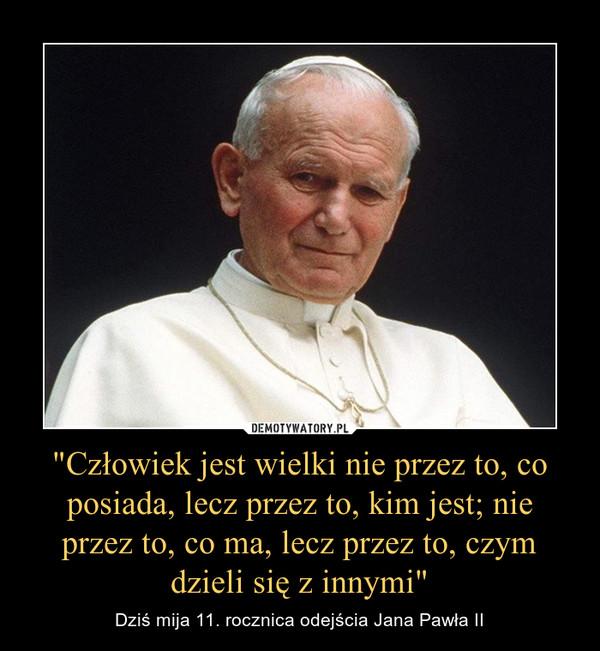 """""""Człowiek jest wielki nie przez to, co posiada, lecz przez to, kim jest; nie przez to, co ma, lecz przez to, czym dzieli się z innymi"""" – Dziś mija 11. rocznica odejścia Jana Pawła II"""