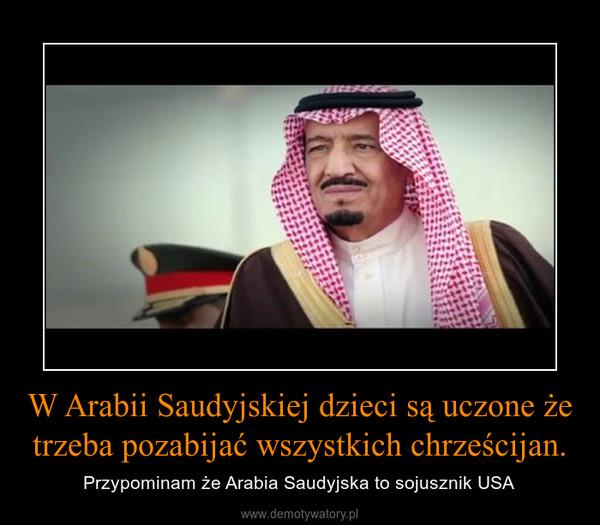 W Arabii Saudyjskiej dzieci są uczone że trzeba pozabijać wszystkich chrześcijan. – Przypominam że Arabia Saudyjska to sojusznik USA