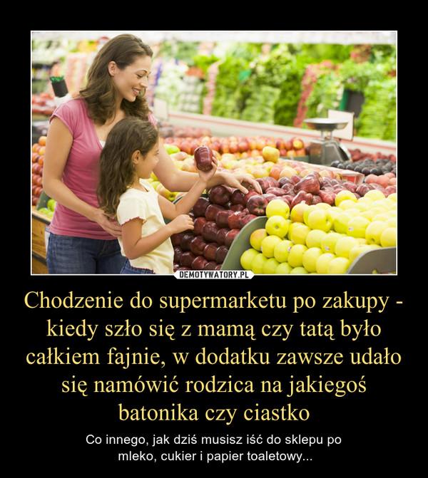 Chodzenie do supermarketu po zakupy - kiedy szło się z mamą czy tatą było całkiem fajnie, w dodatku zawsze udało się namówić rodzica na jakiegoś batonika czy ciastko – Co innego, jak dziś musisz iść do sklepu po mleko, cukier i papier toaletowy...