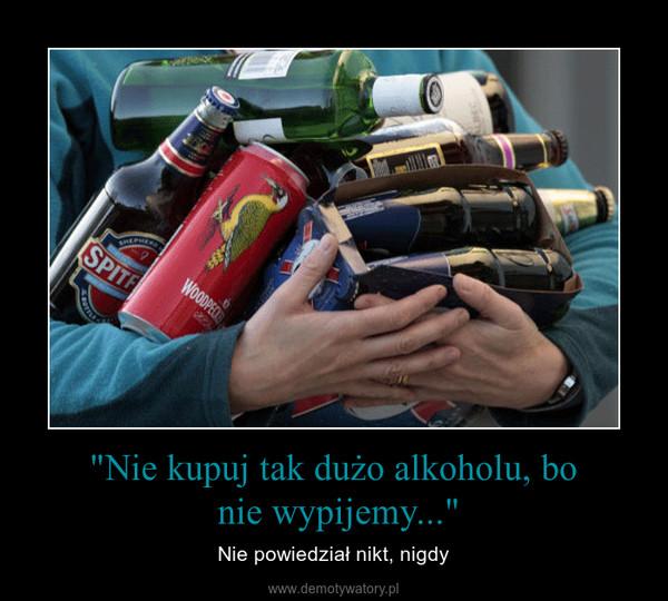 """""""Nie kupuj tak dużo alkoholu, bo nie wypijemy..."""" – Nie powiedział nikt, nigdy"""