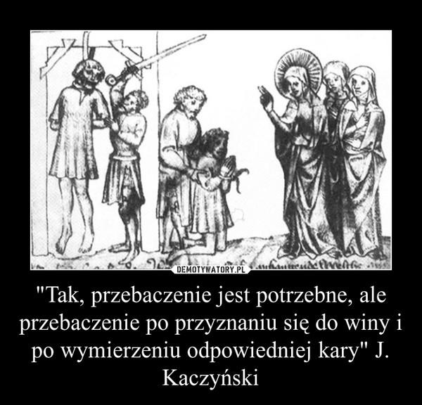 """""""Tak, przebaczenie jest potrzebne, ale przebaczenie po przyznaniu się do winy i po wymierzeniu odpowiedniej kary"""" J. Kaczyński –"""