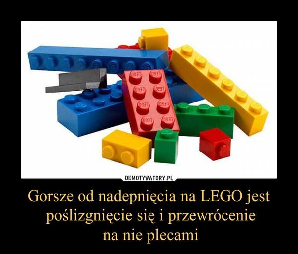 Gorsze od nadepnięcia na LEGO jest poślizgnięcie się i przewrócenie na nie plecami –