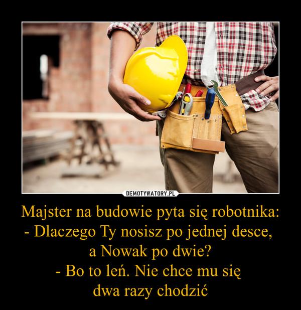 Majster na budowie pyta się robotnika:- Dlaczego Ty nosisz po jednej desce, a Nowak po dwie?- Bo to leń. Nie chce mu się dwa razy chodzić –