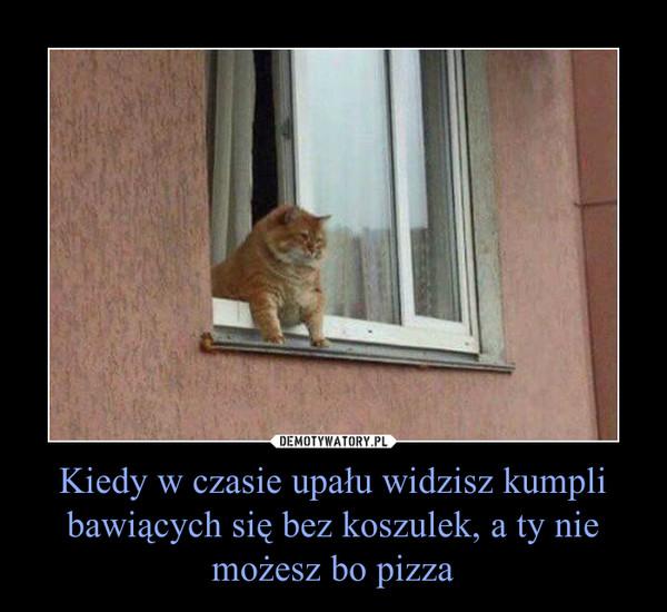 Kiedy w czasie upału widzisz kumpli bawiących się bez koszulek, a ty nie możesz bo pizza –