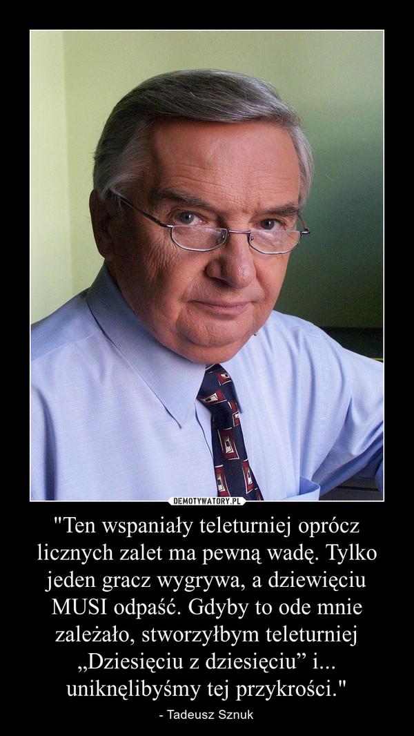 """""""Ten wspaniały teleturniej oprócz licznych zalet ma pewną wadę. Tylko jeden gracz wygrywa, a dziewięciu MUSI odpaść. Gdyby to ode mnie zależało, stworzyłbym teleturniej """"Dziesięciu z dziesięciu"""" i... uniknęlibyśmy tej przykrości."""" – - Tadeusz Sznuk"""
