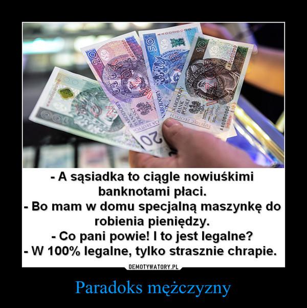 Paradoks mężczyzny –  - A sąsiadka to ciągle nowiuśkimibanknotami płaci.Bo mam w domu specjalną maszynkę dorobienia pieniędzy.- Co pani powie! I to jest legalne?W 100% legalne, tylko strasznie chrapie.