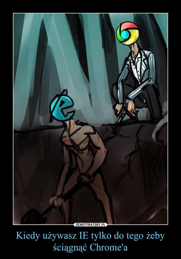 Kiedy używasz IE tylko do tego żeby ściągnąć Chrome'a –